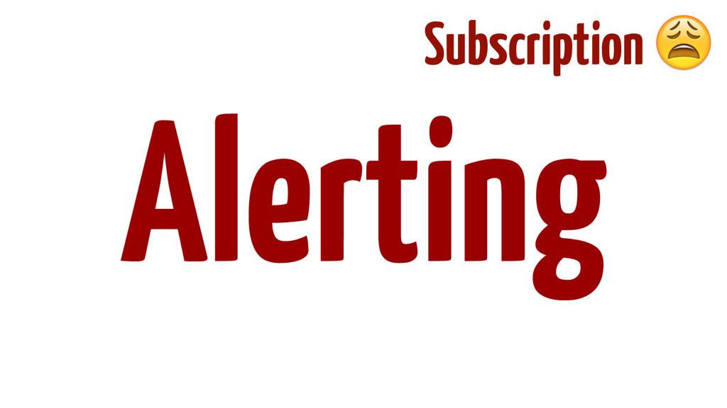 ! ! ! ! ! Alerting Subscription