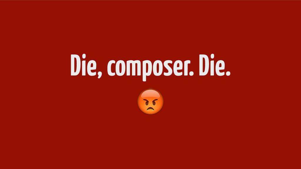 Die, composer. Die.