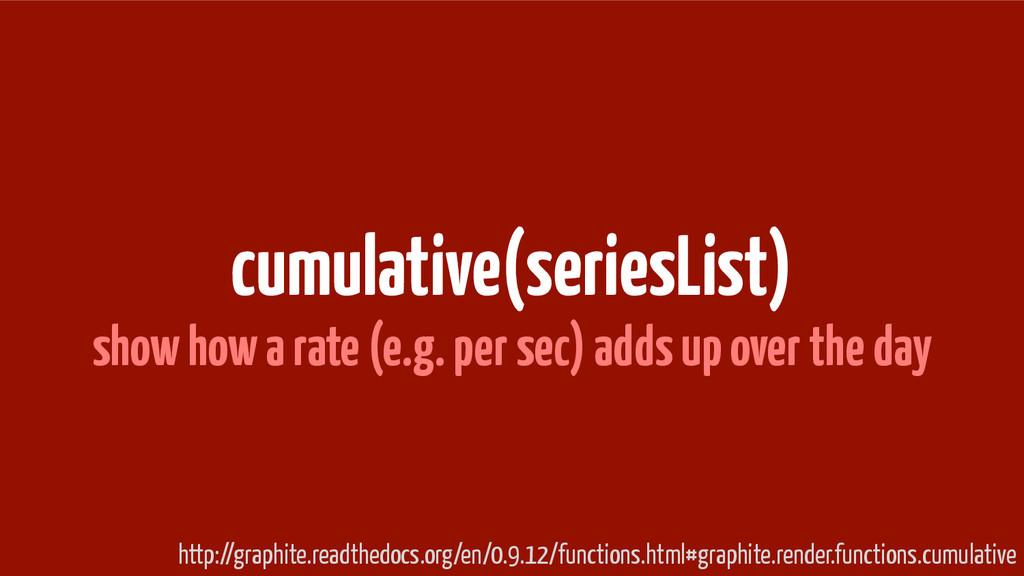 cumulative(seriesList) show how a rate (e.g. pe...