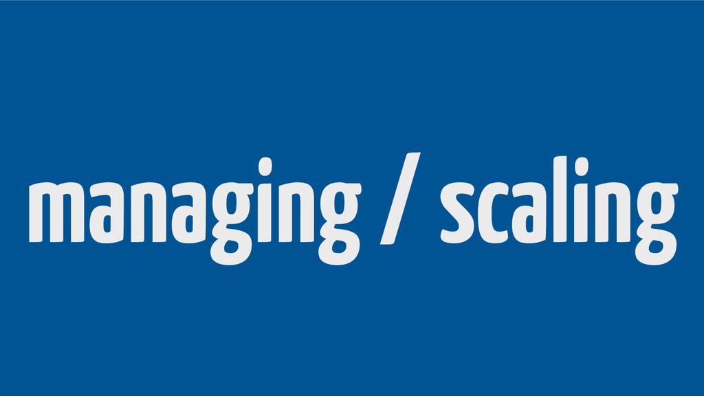 managing / scaling
