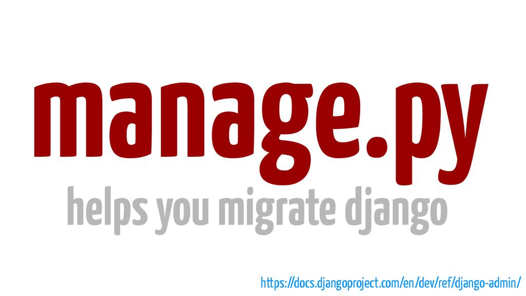 manage.py helps you migrate django https://docs...
