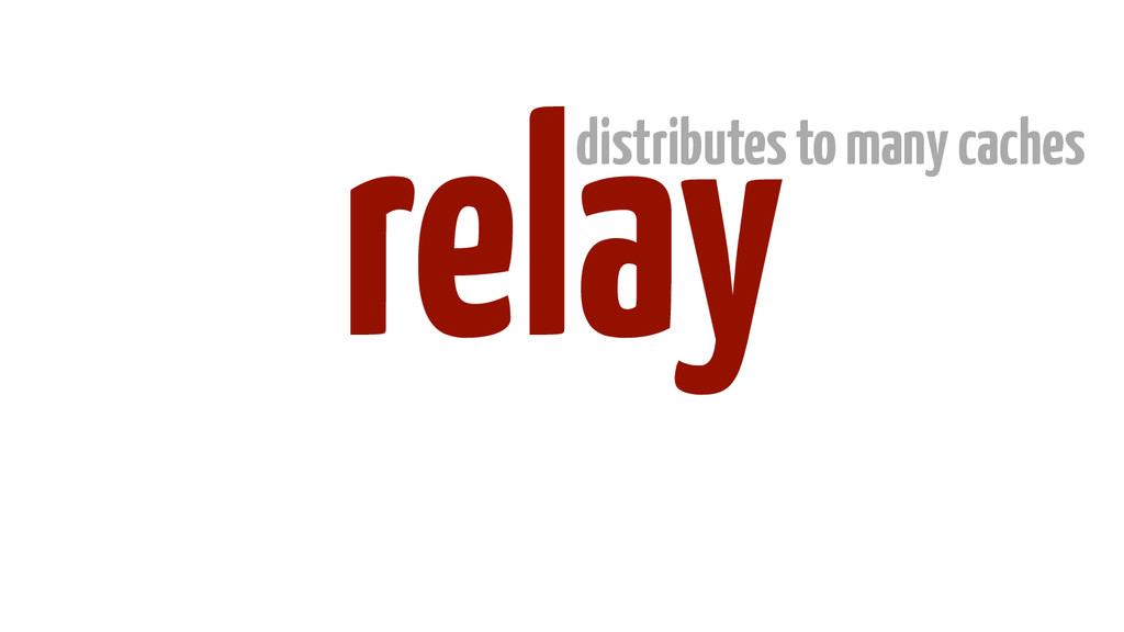 relay distributes to many caches