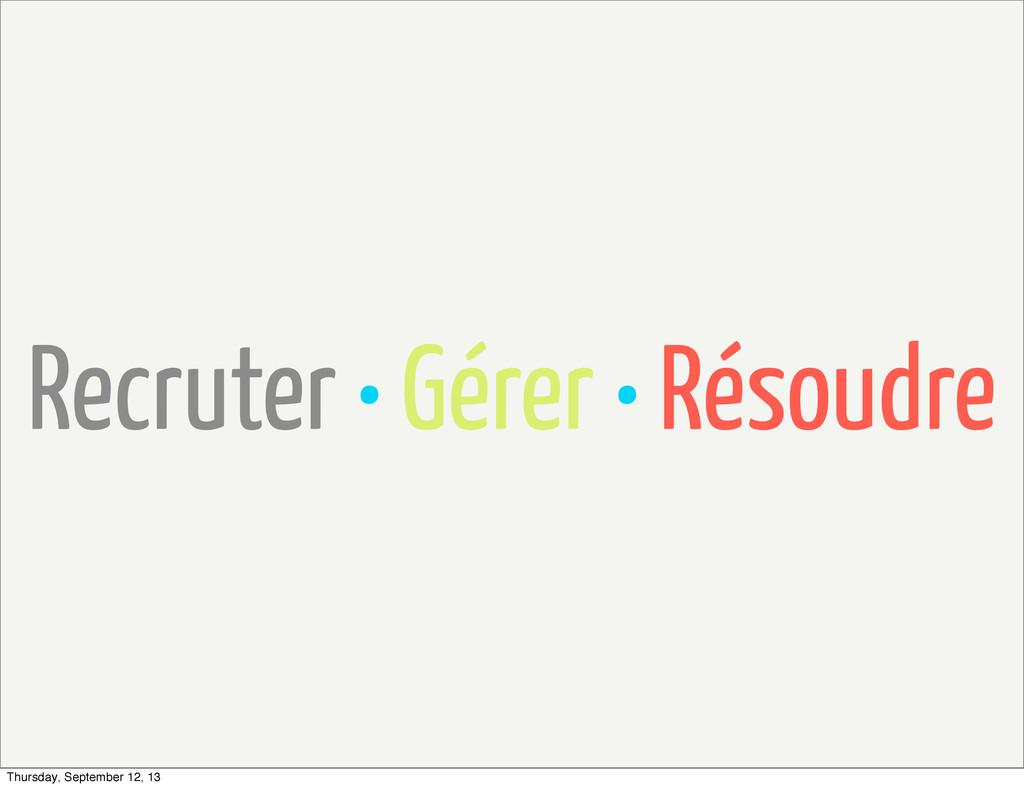 Recruter • Gérer • Résoudre Thursday, September...