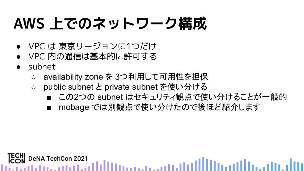 AWS 上でのネットワーク構成 ● VPC は 東京リージョンに1つだけ ● VPC 内の通信...