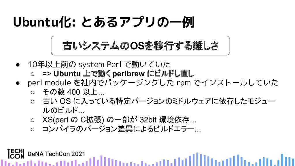 Ubuntu化: とあるアプリの一例 ● 10年以上前の system Perl で動いていた...