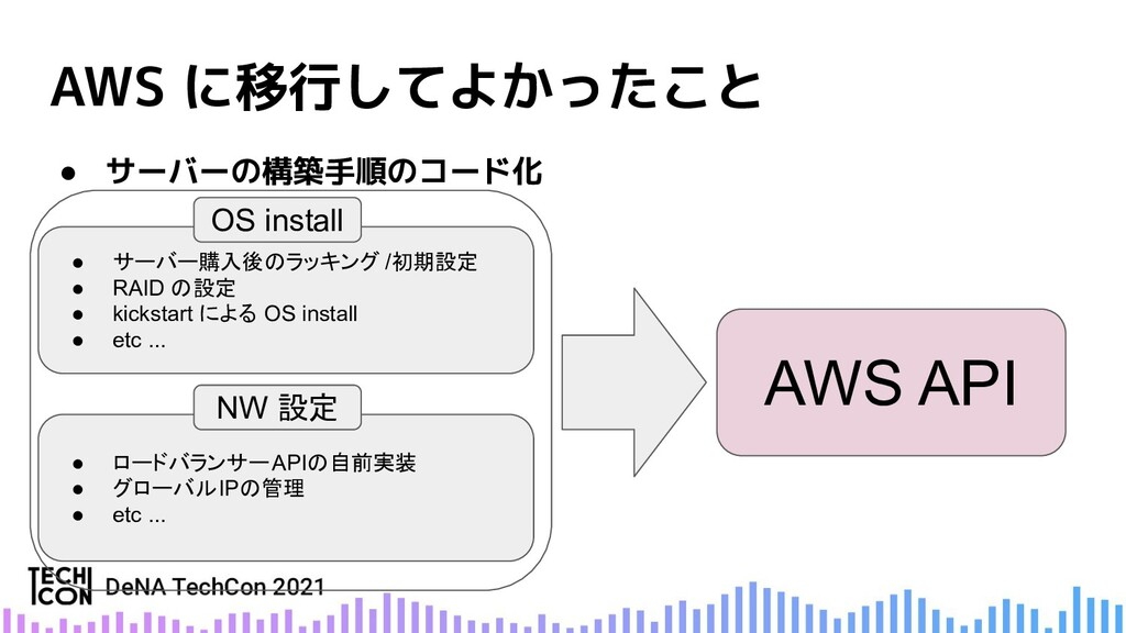 AWS に移行してよかったこと ● サーバーの構築手順のコード化 ● サーバー購入後のラッキン...