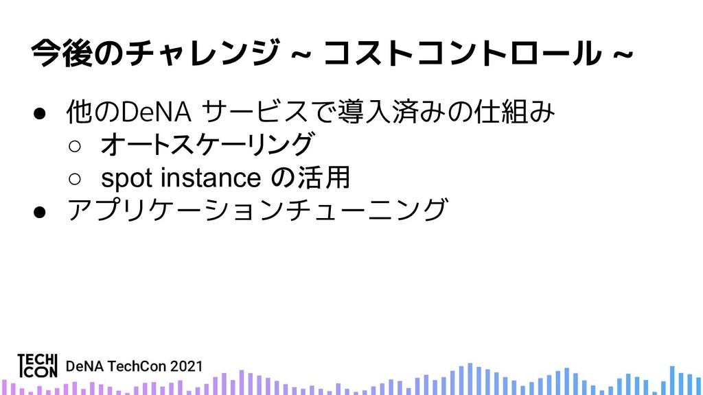 今後のチャレンジ ~ コストコントロール ~ ● 他のDeNA サービスで導入済みの仕組み ○...