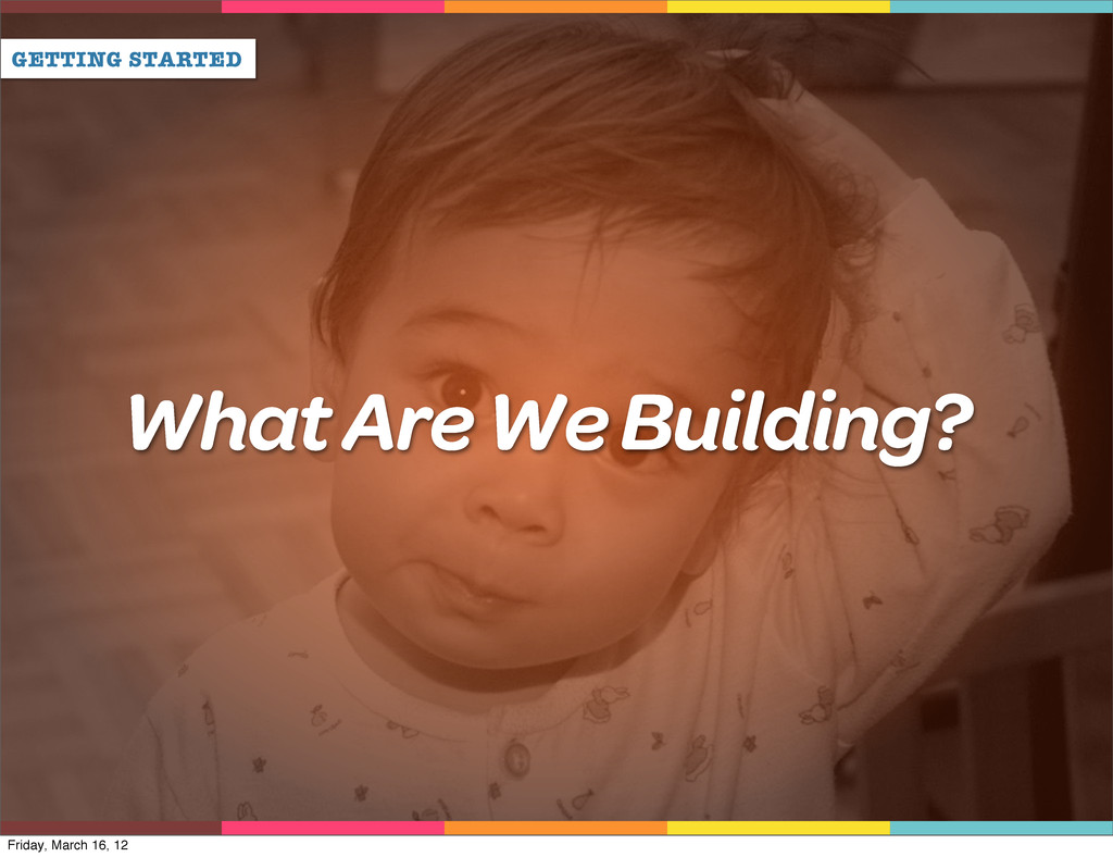 GETTING STARTED What Are We Building? Friday, M...