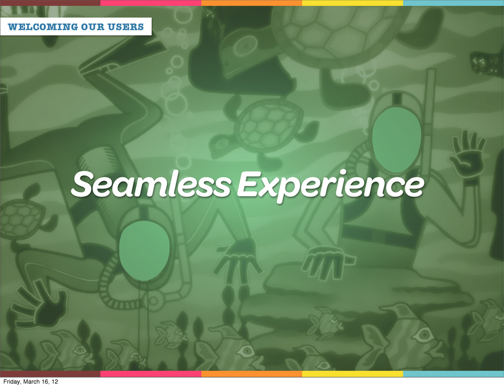 WELCOMING OUR USERS Seamless Experience Friday,...