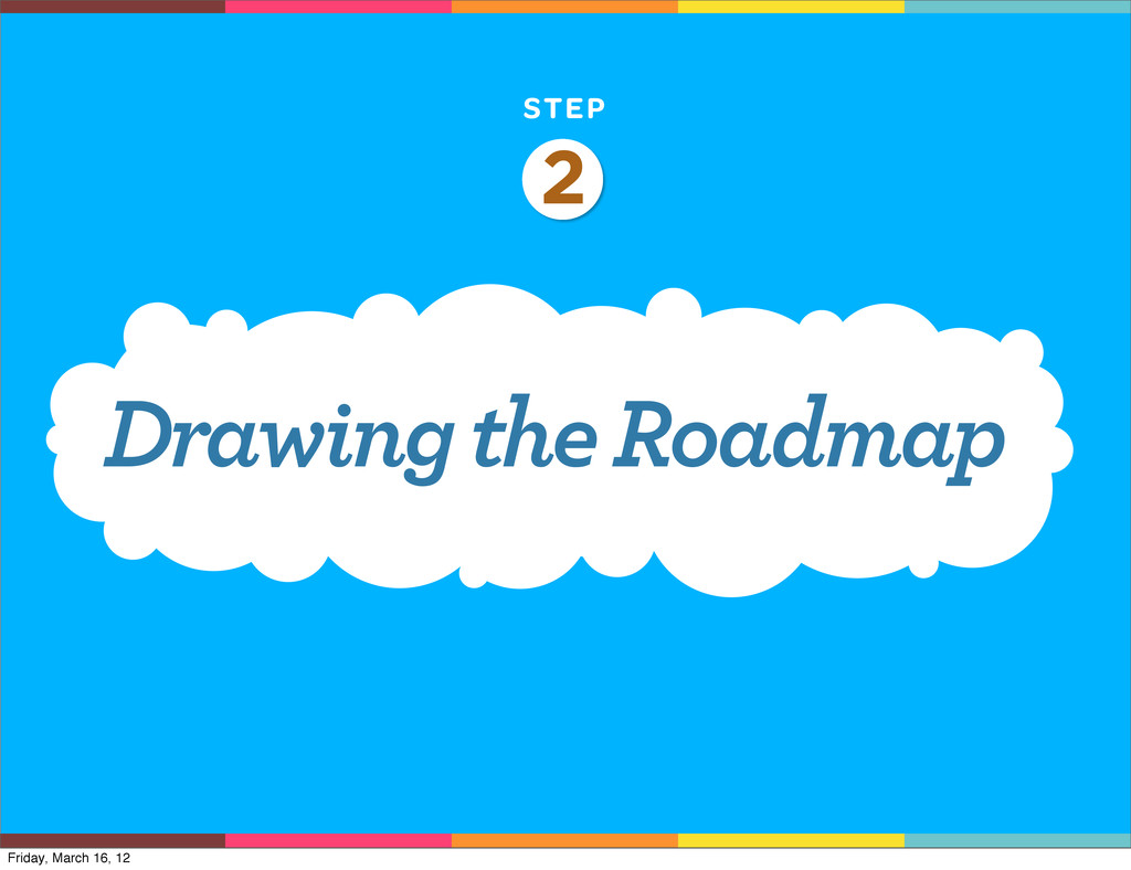 STEP 2 Drawing the Roadmap Friday, March 16, 12