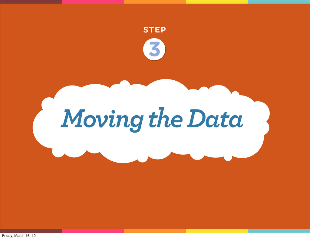 STEP Moving the Data 3 Friday, March 16, 12