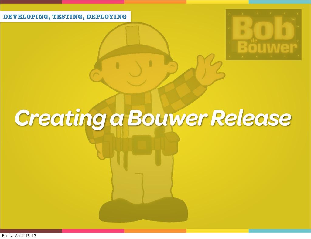 DEVELOPING, TESTING, DEPLOYING Creating a Bouwe...