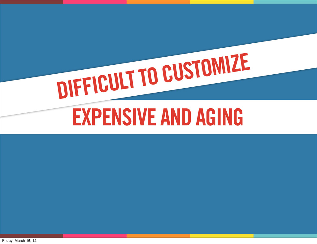 WHY? EXPENSIVE AND AGING DIFFICULT TO CUSTOMIZE...