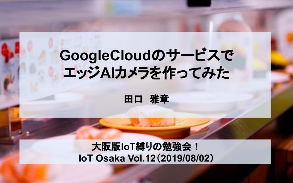 GoogleCloudのサービスで エッジAIカメラを作ってみた 田口 雅章 大阪版IoT縛り...