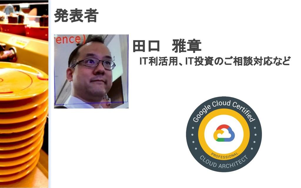 発表者 田口 雅章 IT利活用、IT投資のご相談対応など