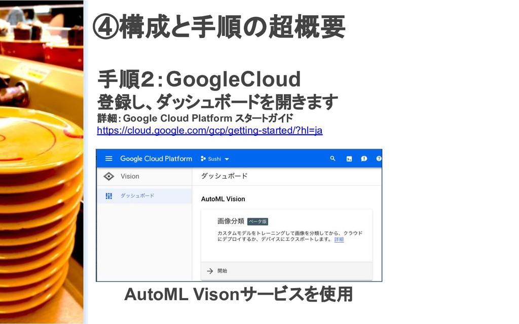 ④構成と手順の超概要 手順2:GoogleCloud 登録し、ダッシュボードを開きます 詳細:...