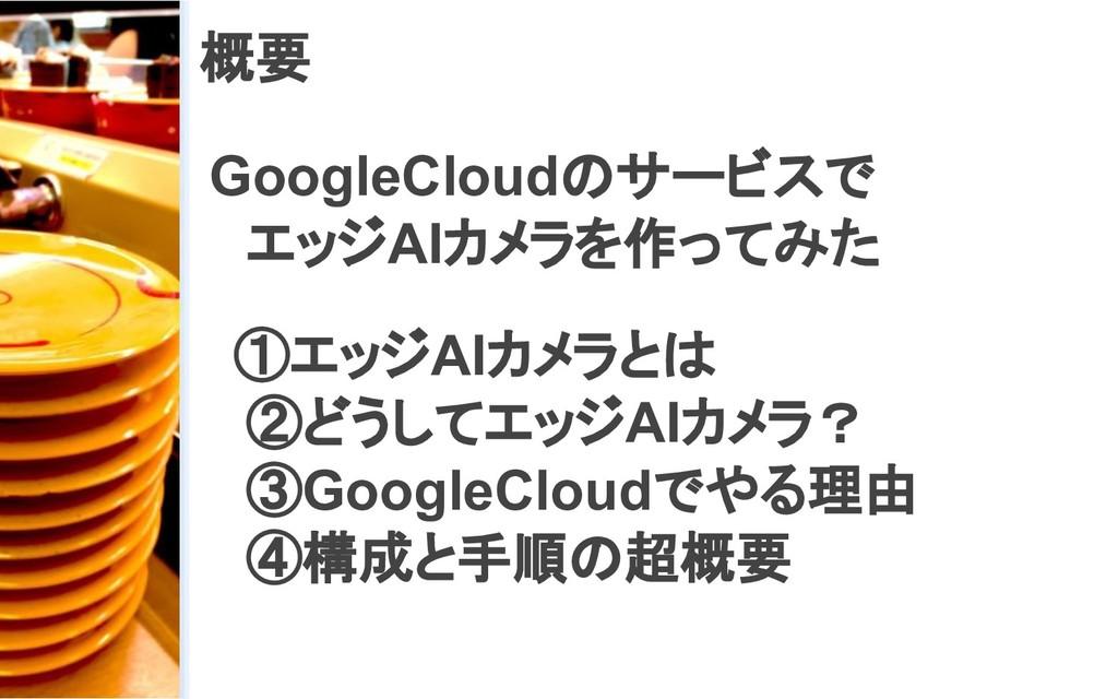 概要 GoogleCloudのサービスで  エッジAIカメラを作ってみた  ①エッジAIカメラ...
