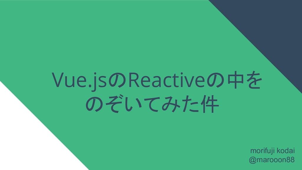 Vue.jsのReactiveの中を のぞいてみた件 morifuji kodai @maro...