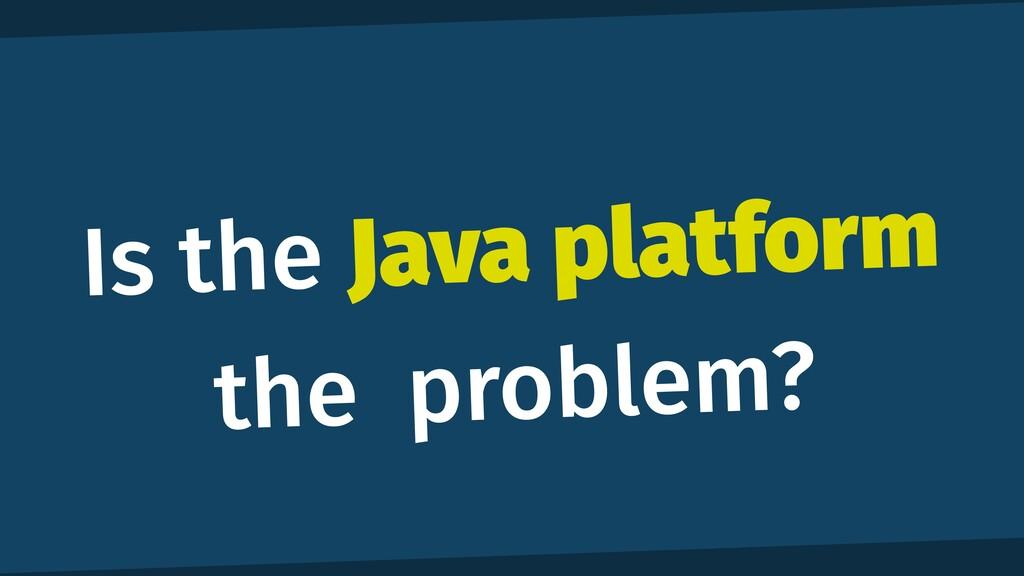 Is the Java platform the problem?