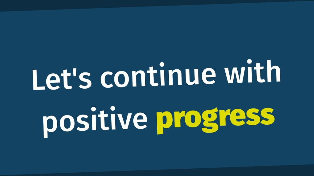 Let's continue with positive progress