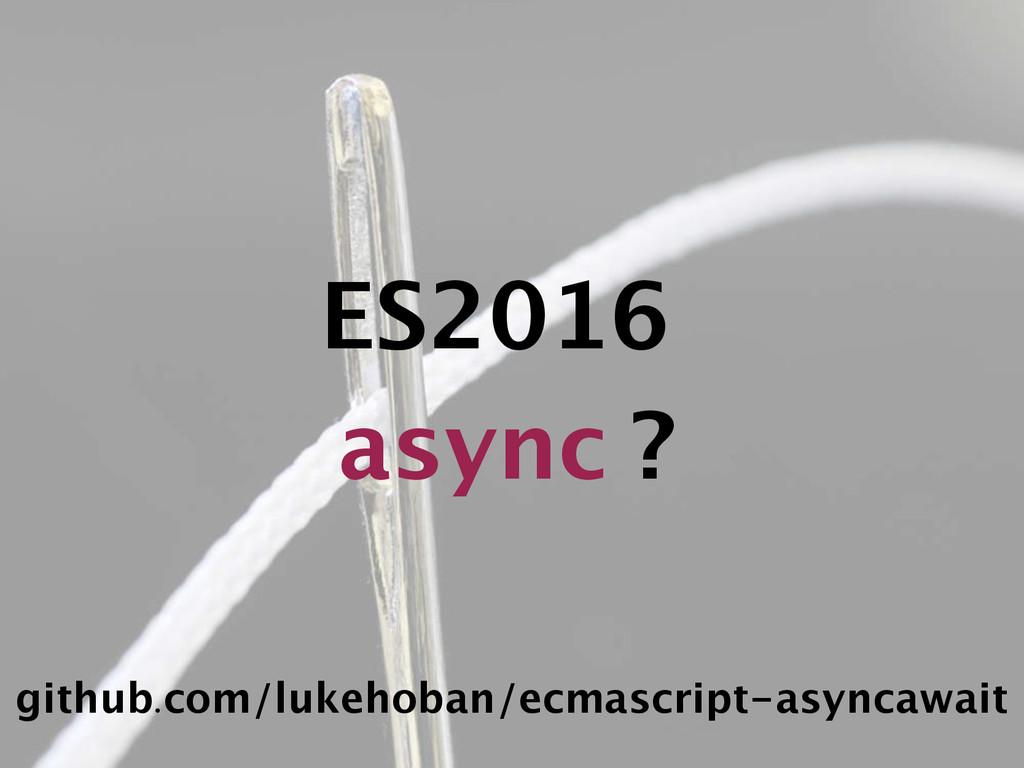 ES2016 async ? github.com/lukehoban/ecmascript-...