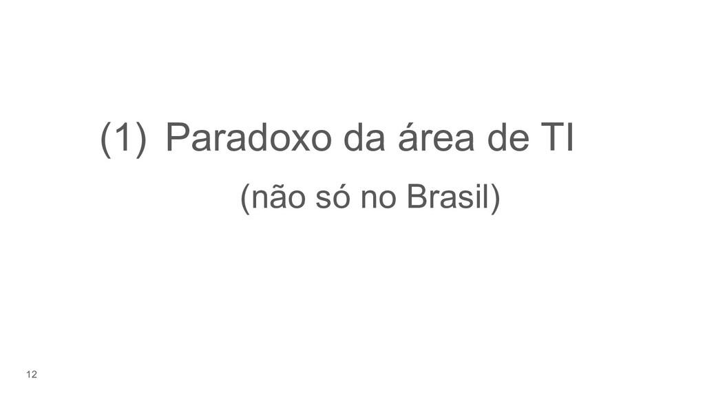 12 (1) Paradoxo da área de TI (não só no Brasil)