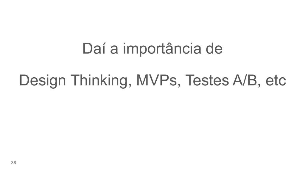 38 Daí a importância de Design Thinking, MVPs, ...