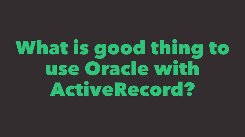 What is good thing to use Oracle with ActiveRec...