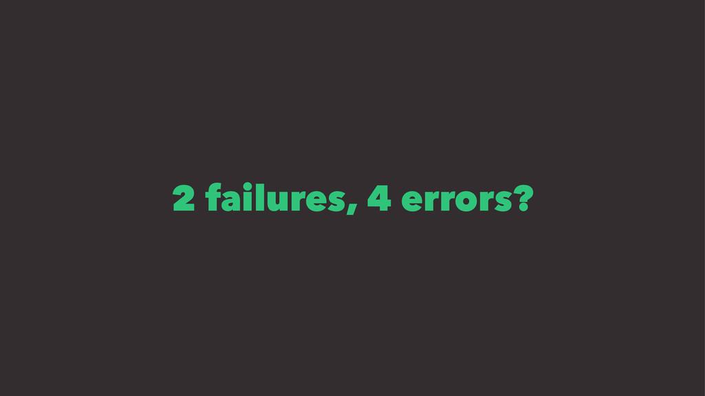 2 failures, 4 errors?