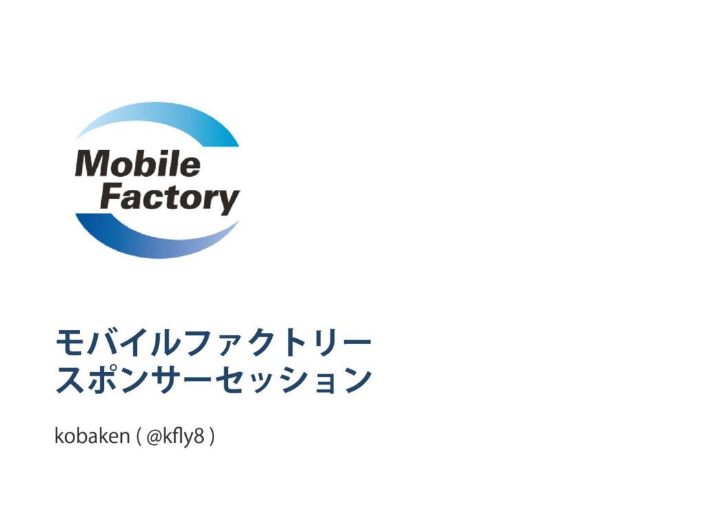 モバイルファクトリー スポンサー セッション kobaken ( @kfly8 )