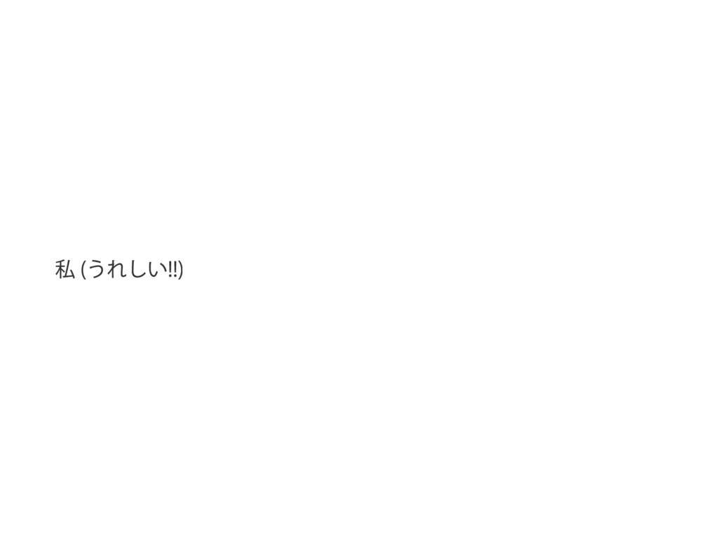 私 ( うれしい !!)