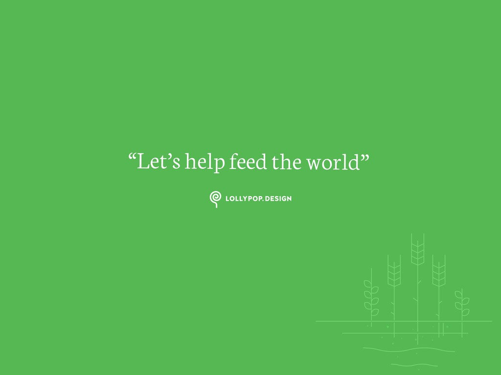 """""""Let's help feed the world"""""""