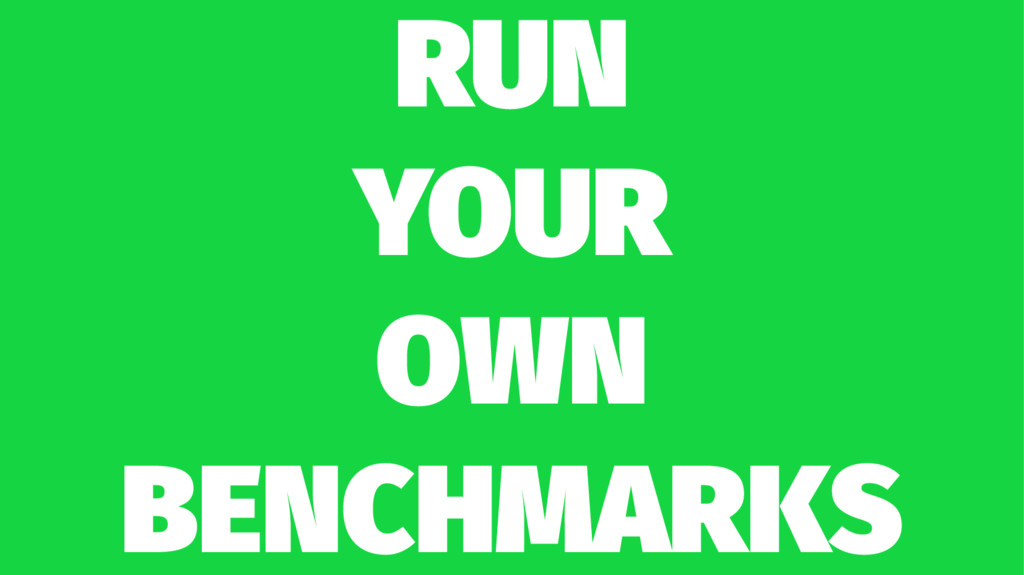 RUN YOUR OWN BENCHMARKS