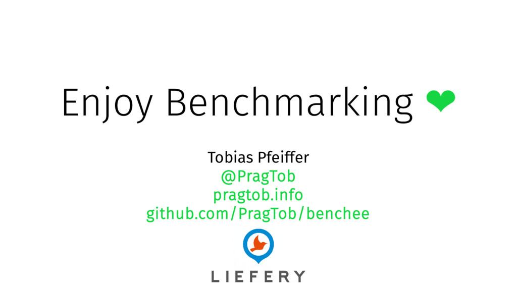 Enjoy Benchmarking ❤ Tobias Pfeiffer @PragTob p...