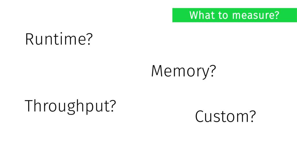 What to measure? Runtime? Memory? Throughput? C...