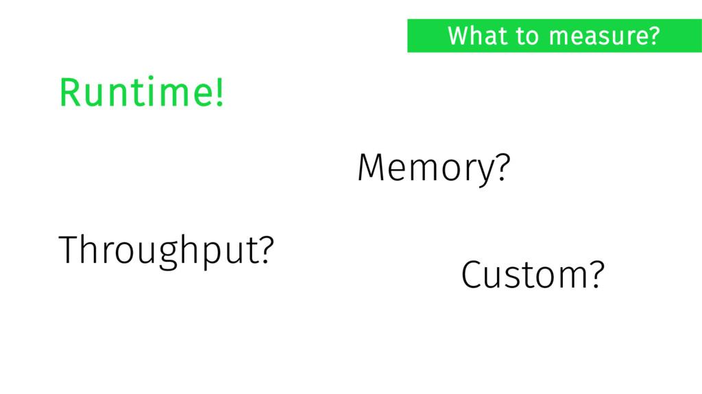 What to measure? Runtime! Memory? Throughput? C...