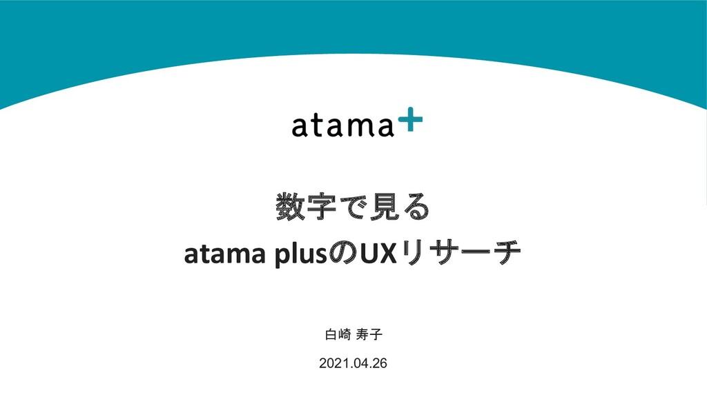 数字で見る atama plusのUXリサーチ 白崎 寿子 2021.04.26