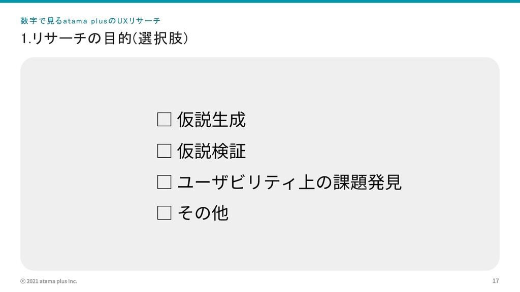 ⓒ 2021 atama plus Inc. 1.リサーチの目的(選択肢) 17 □ 仮説⽣成...