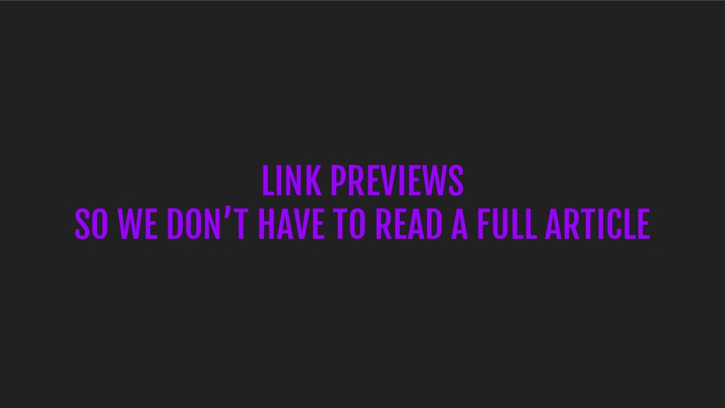 LINK PREVIEWS SO WE DON'T HAVE TO READ A FULL A...