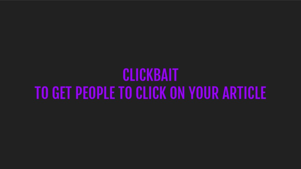 CLICKBAIT TO GET PEOPLE TO CLICK ON YOUR ARTICLE