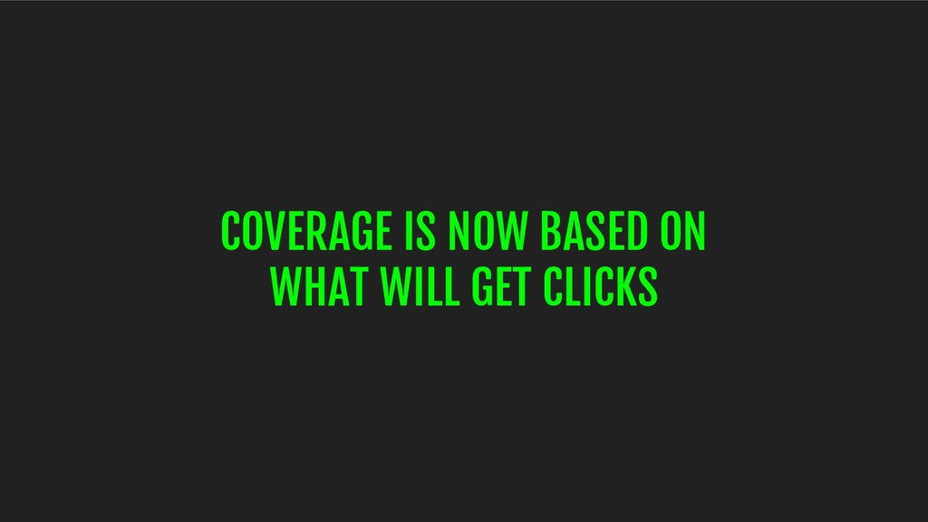 COVERAGE IS NOW BASED ON WHAT WILL GET CLICKS