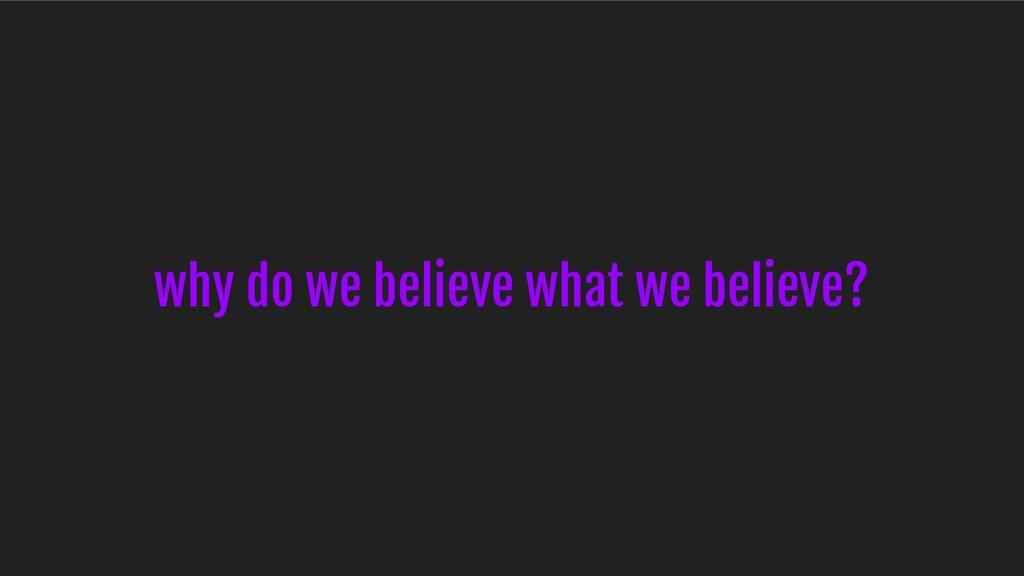 why do we believe what we believe?