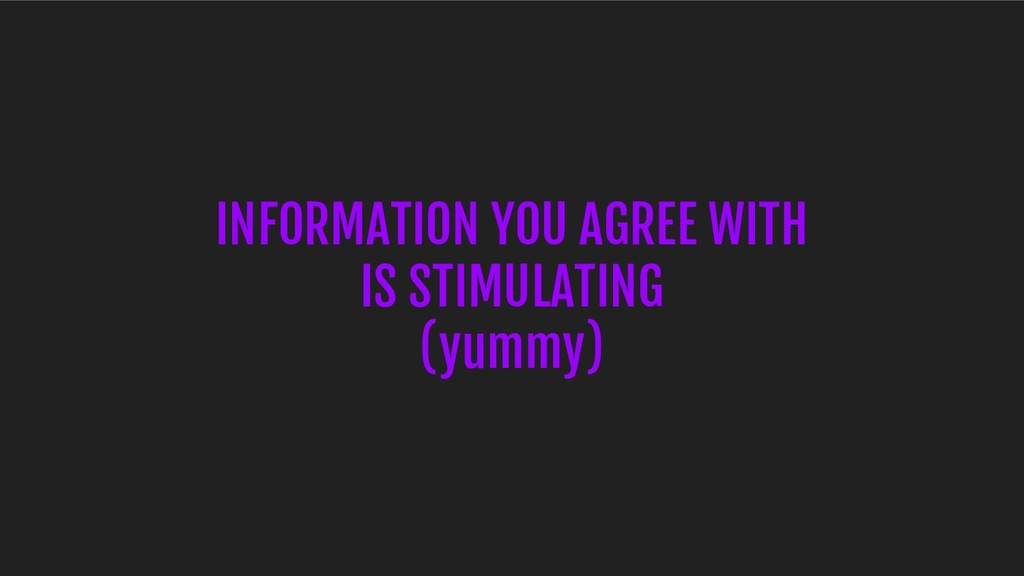 INFORMATION YOU AGREE WITH IS STIMULATING (yumm...