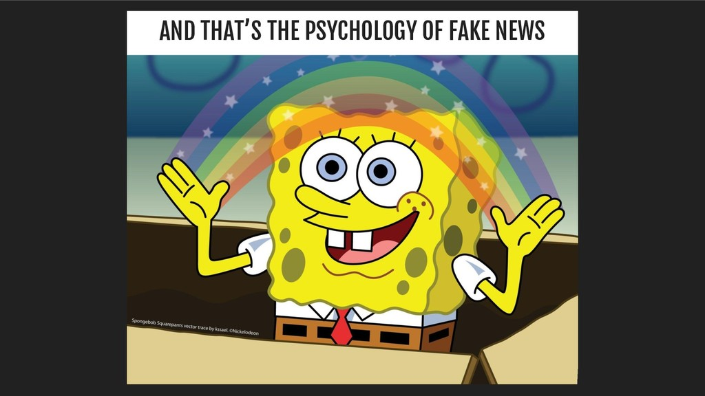 AND THAT'S THE PSYCHOLOGY OF FAKE NEWS