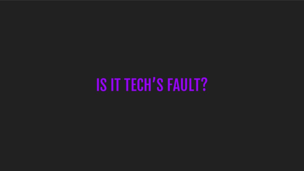 IS IT TECH'S FAULT?
