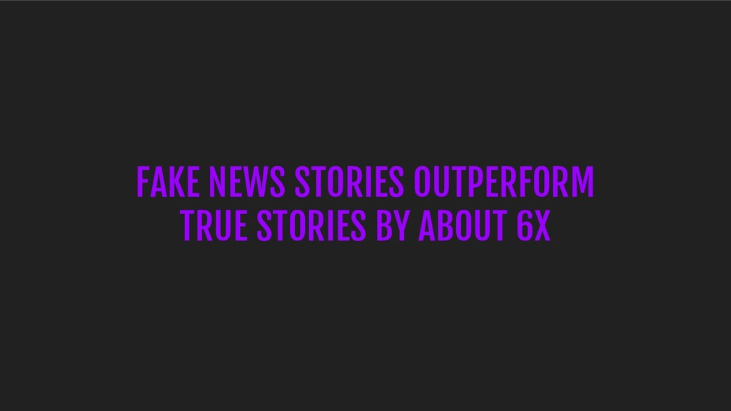 FAKE NEWS STORIES OUTPERFORM TRUE STORIES BY AB...