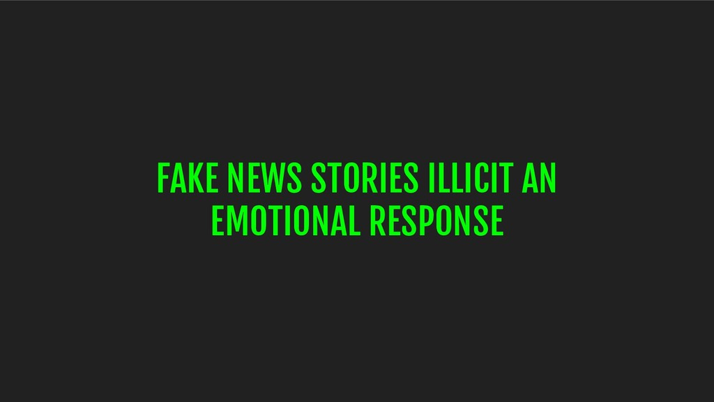 FAKE NEWS STORIES ILLICIT AN EMOTIONAL RESPONSE