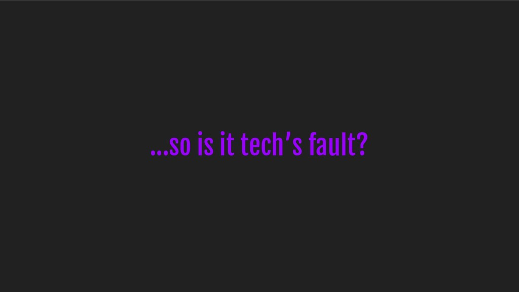 ...so is it tech's fault?