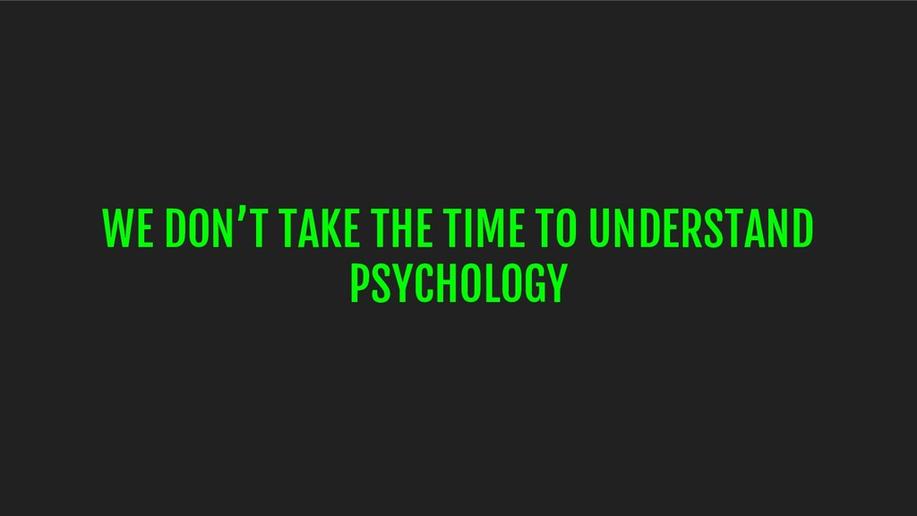 WE DON'T TAKE THE TIME TO UNDERSTAND PSYCHOLOGY
