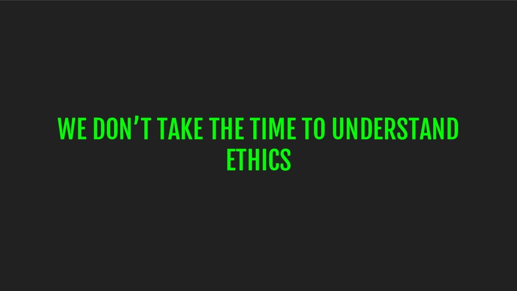 WE DON'T TAKE THE TIME TO UNDERSTAND ETHICS